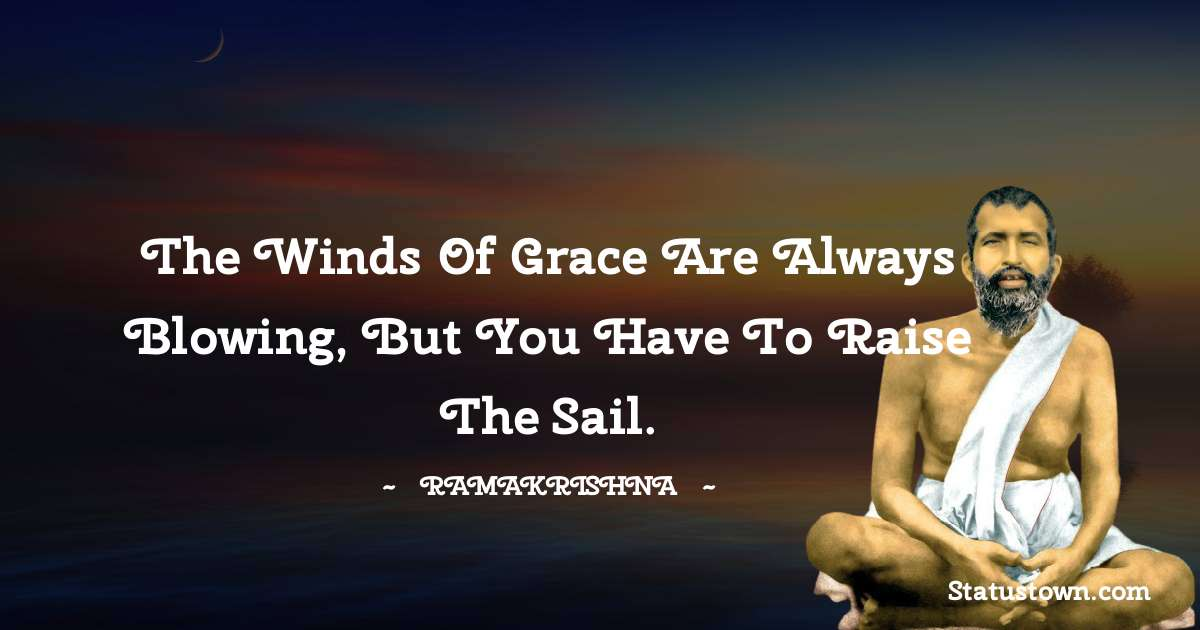 Ramakrishna Quotes - The winds of grace are always blowing, but you have to raise the sail.