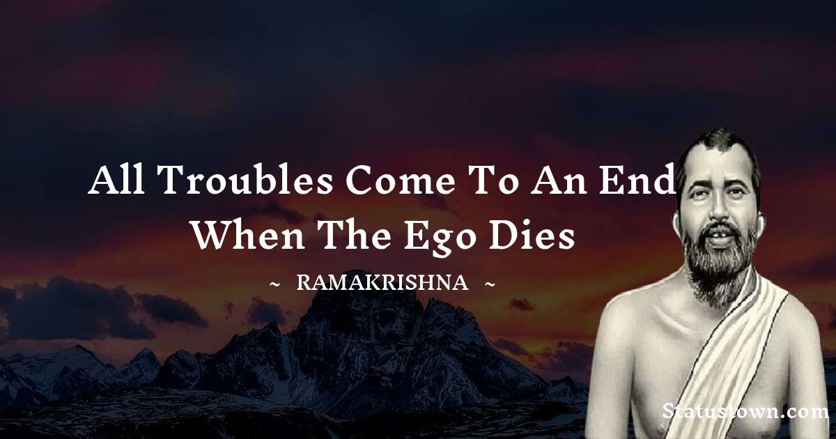 Ramakrishna Quotes - All troubles come to an end when the ego dies