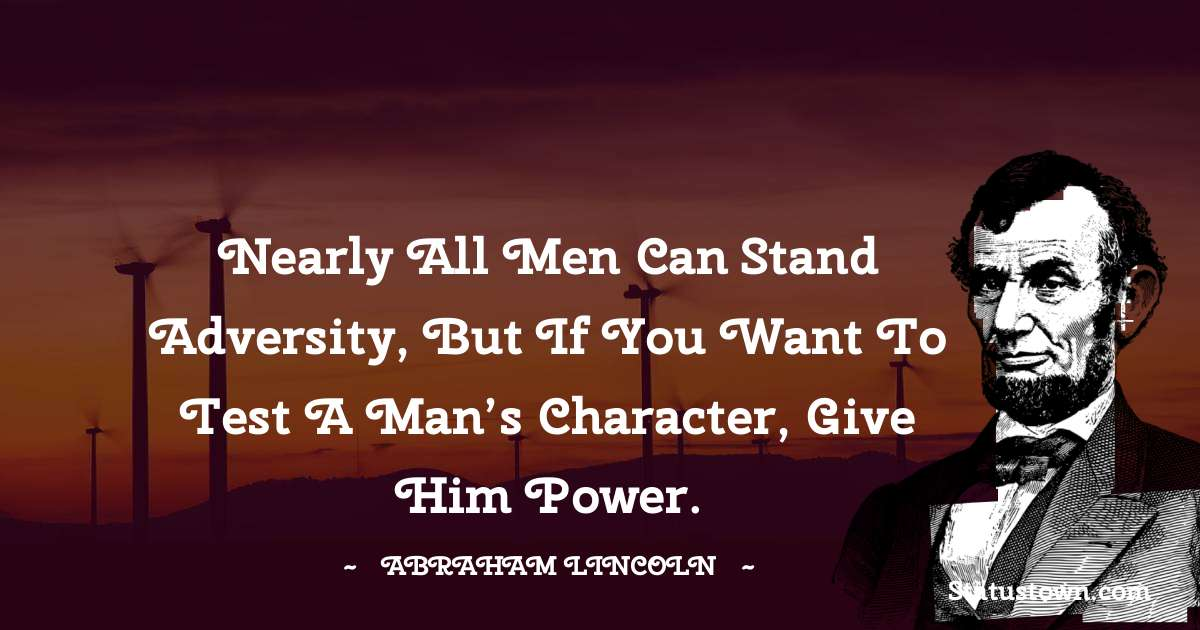 Nearly all men can stand adversity, but if you want to test a man's character, give him power.