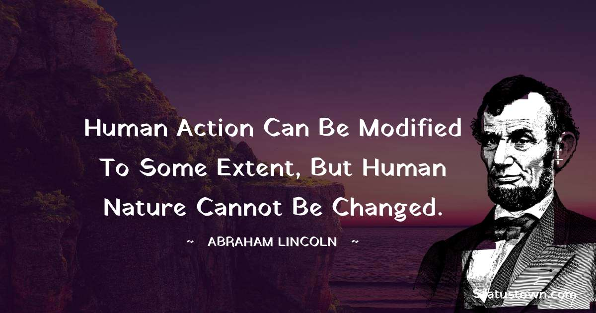 Human action can be modified to some extent, but human nature cannot be changed.
