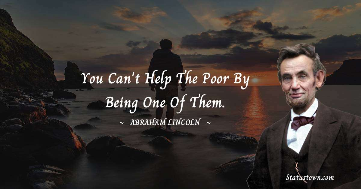 You can't help the poor by being one of them.