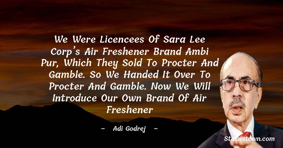 We were licencees of Sara Lee Corp's air freshener brand Ambi Pur, which they sold to Procter and Gamble. So we handed it over to Procter and Gamble. Now we will introduce our own brand of air freshener