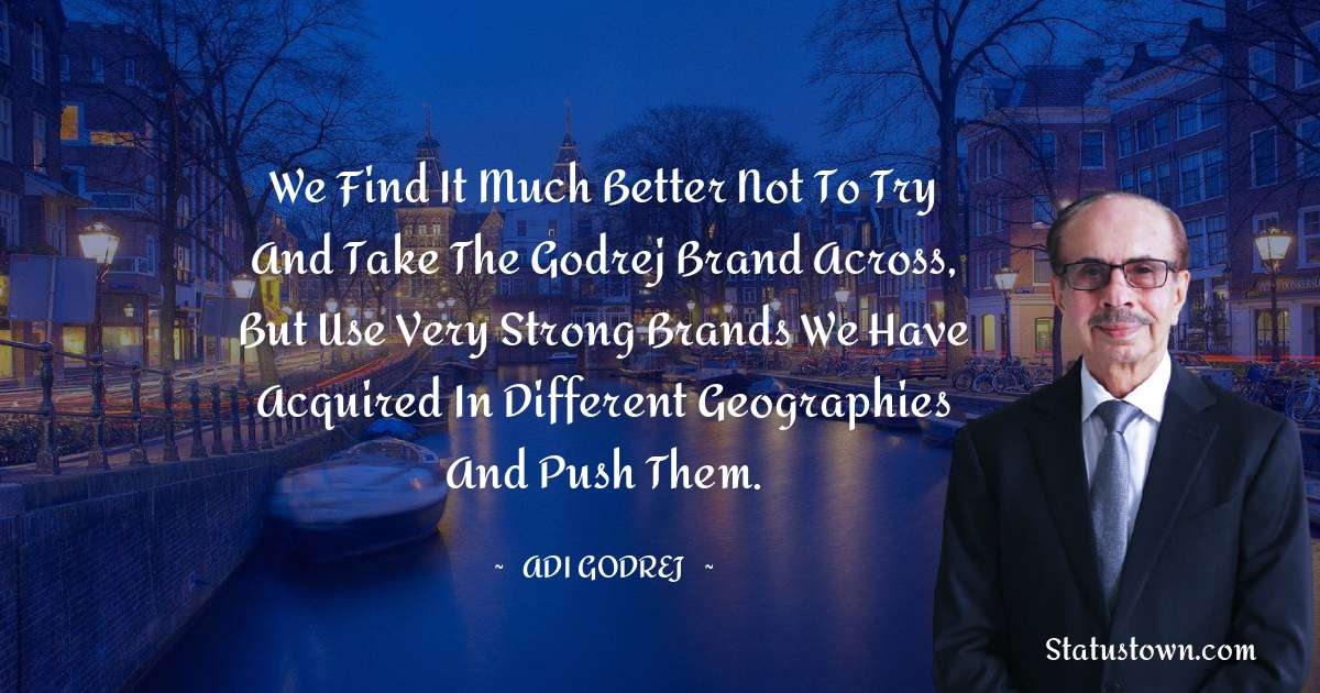 We find it much better not to try and take the Godrej brand across, but use very strong brands we have acquired in different geographies and push them.