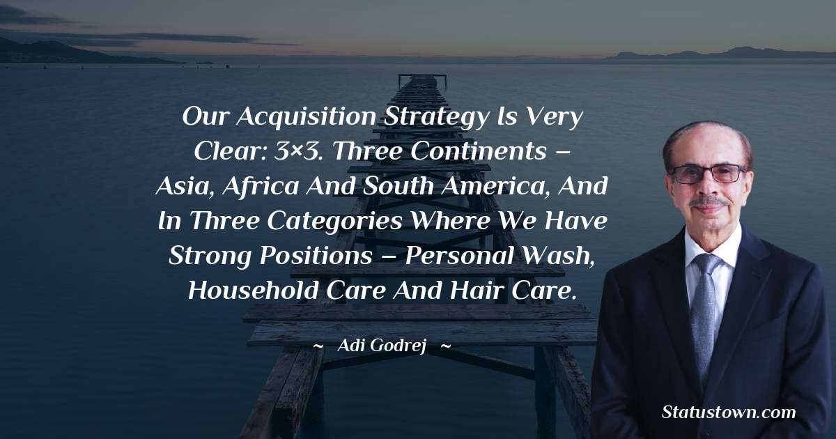 Our acquisition strategy is very clear: 3×3. Three continents – Asia, Africa and South America, and in three categories where we have strong positions – personal wash, household care and hair care.