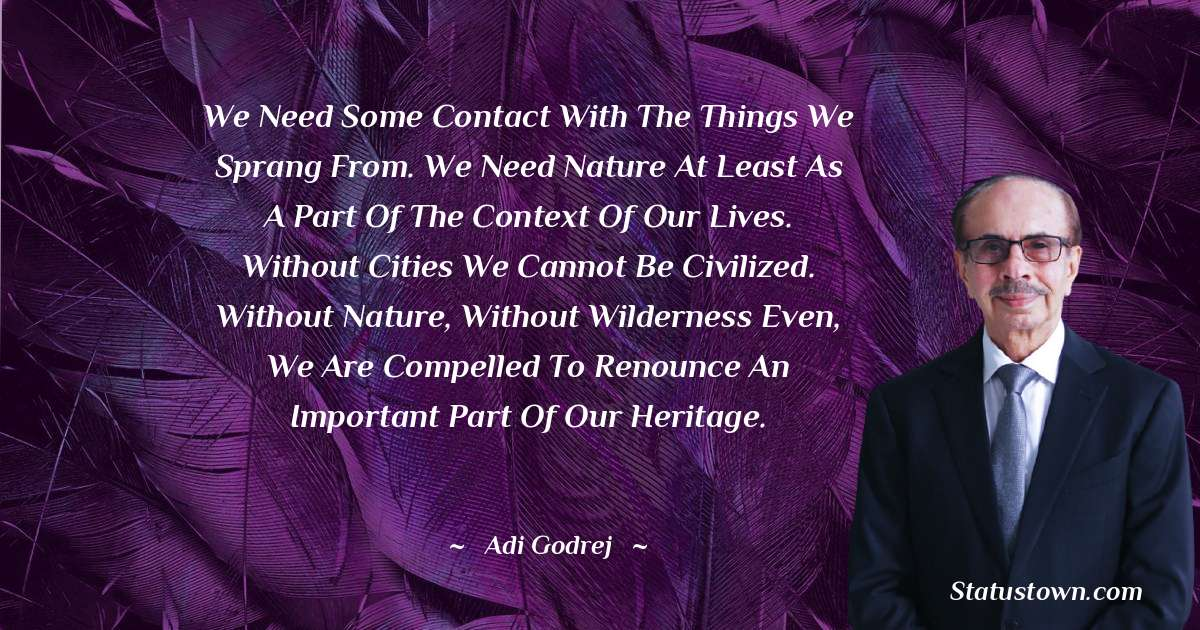 We need some contact with the things we sprang from. We need nature at least as a part of the context of our lives. Without cities we cannot be civilized. Without nature, without wilderness even, we are compelled to renounce an important part of our heritage.