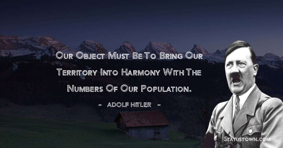 Our object must be to bring our territory into harmony with the numbers of our population.