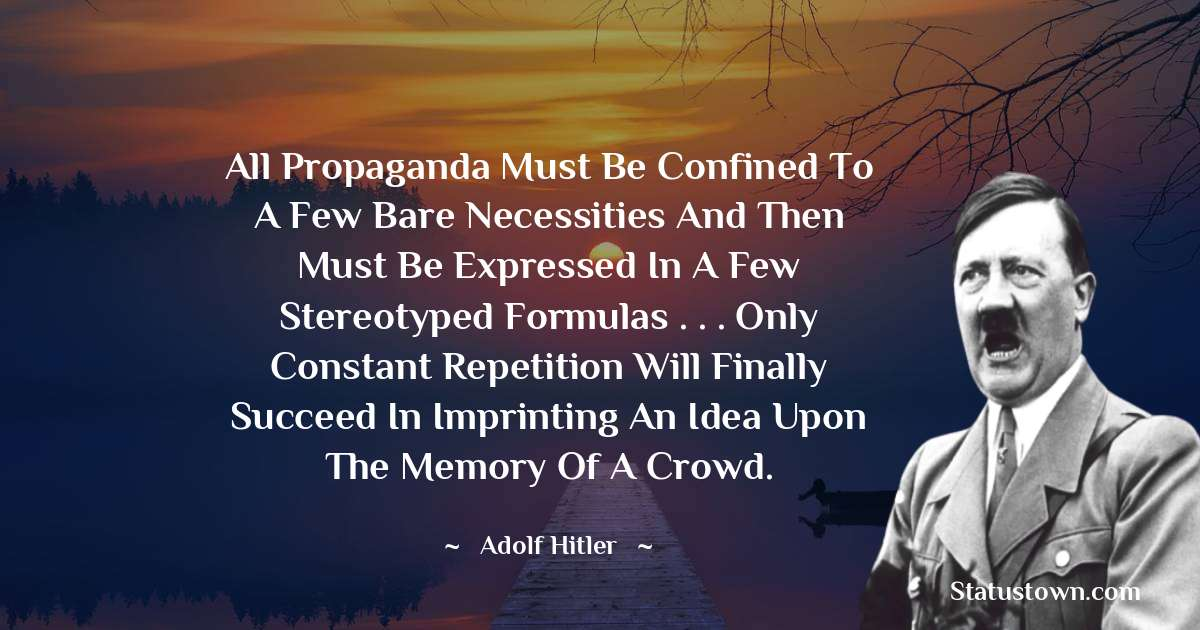 All propaganda must be confined to a few bare necessities and then must be expressed in a few stereotyped formulas . . . Only constant repetition will finally succeed in imprinting an idea upon the memory of a crowd.