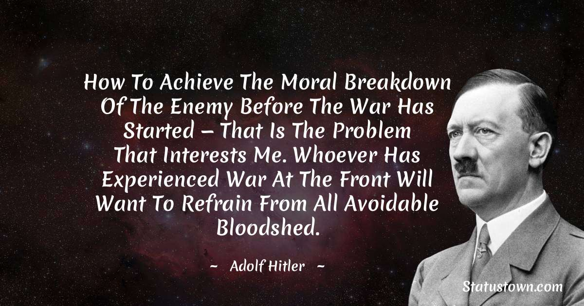 Adolf Hitler  Quotes - How To Achieve The Moral Breakdown Of The Enemy Before The War Has Started — That Is The Problem That Interests Me. Whoever Has Experienced War At The Front Will Want To Refrain From All Avoidable Bloodshed.