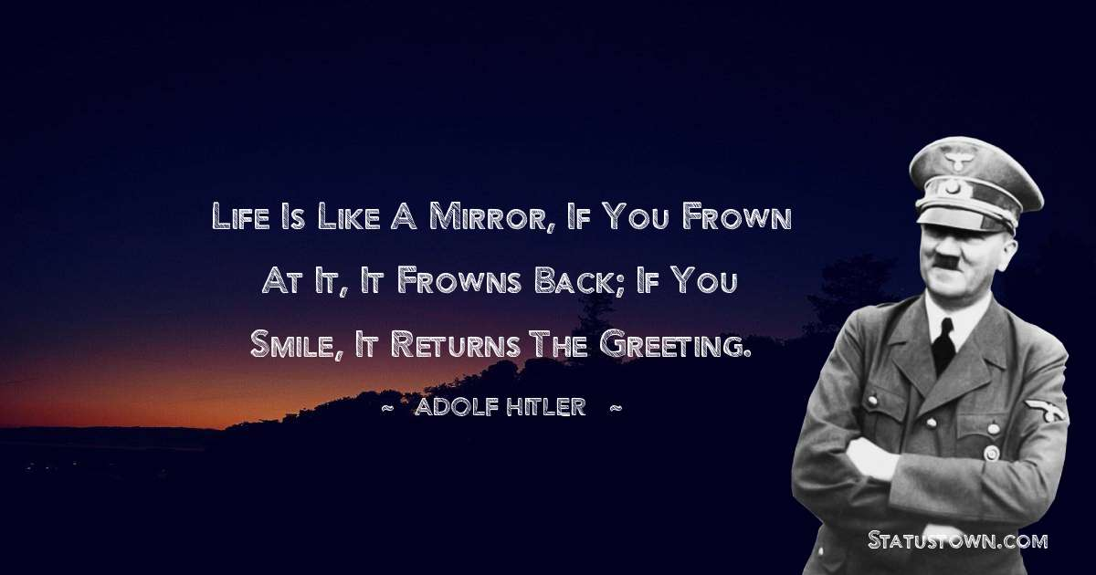 Adolf Hitler  Quotes - Life Is Like A Mirror, If You Frown At It, It Frowns Back; If You Smile, It Returns The Greeting.