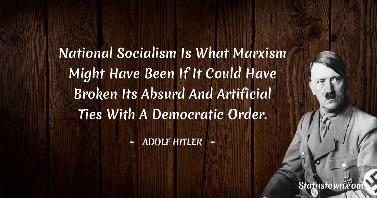 Adolf Hitler  Quotes - National Socialism is what Marxism might have been if it could have broken its absurd and artificial ties with a democratic order.