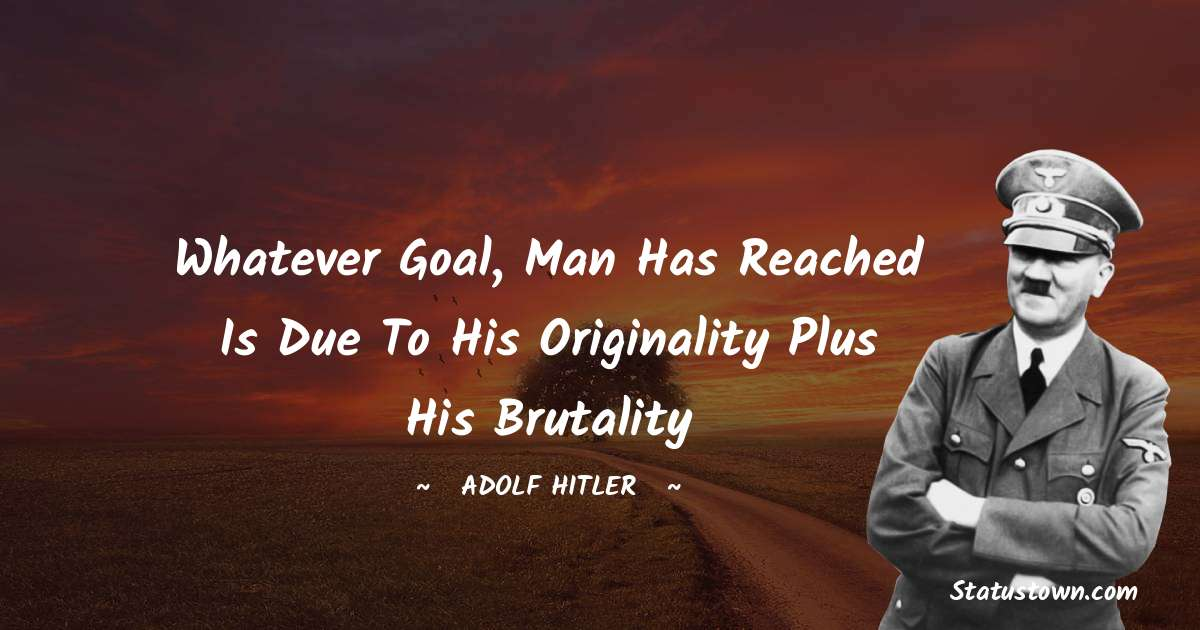 Adolf Hitler  Quotes - Whatever goal, man has reached is due to his originality plus his brutality