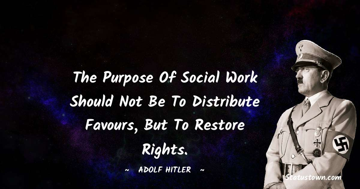 Adolf Hitler  Quotes - The purpose of social work should not be to distribute favours, but to restore rights.