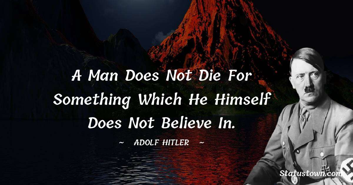 Adolf Hitler  Quotes - A man does not die for something which he himself does not believe in.