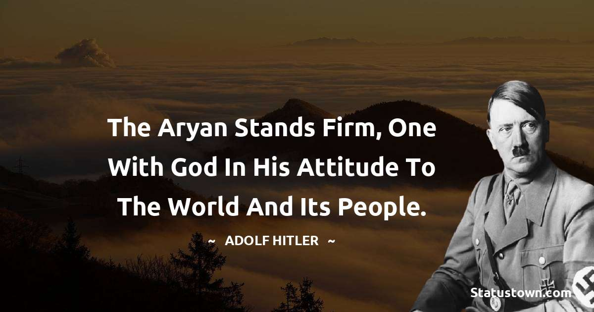 The Aryan stands firm, one with God in his attitude to the world and its people.