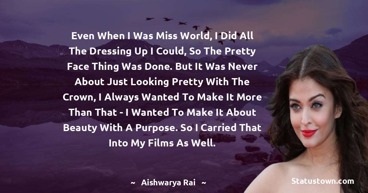 Aishwarya Rai Quotes - Even when I was Miss World, I did all the dressing up I could, so the pretty face thing was done. But it was never about just looking pretty with the crown, I always wanted to make it more than that - I wanted to make it about beauty with a purpose. So I carried that into my films as well.