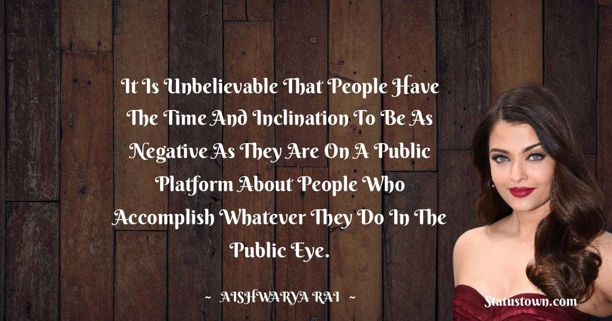 It is unbelievable that people have the time and inclination to be as negative as they are on a public platform about people who accomplish whatever they do in the public eye.