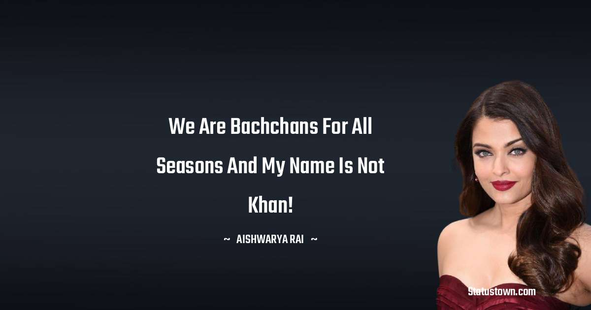 We are Bachchans for all seasons and my name is not Khan!