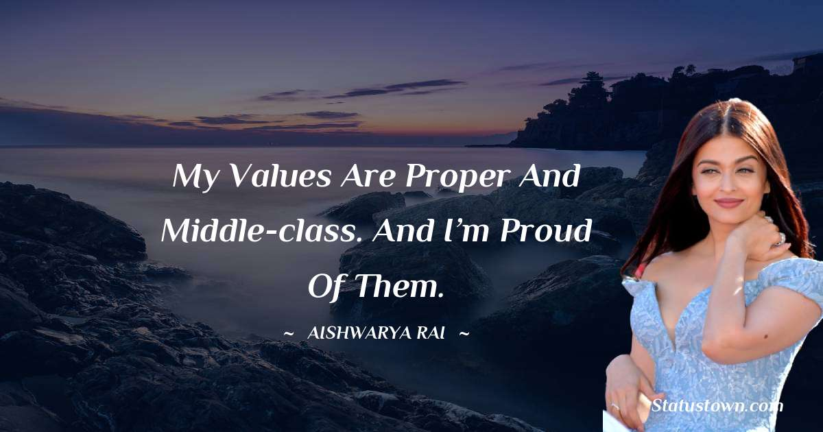 Aishwarya Rai Quotes - My values are proper and middle-class. And I'm proud of them.