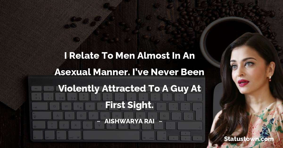 Aishwarya Rai Quotes - I relate to men almost in an asexual manner. I've never been violently attracted to a guy at first sight.