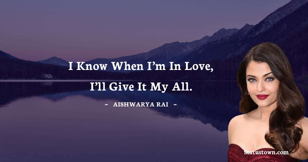 Aishwarya Rai Quotes - I know when I'm in love, I'll give it my all.