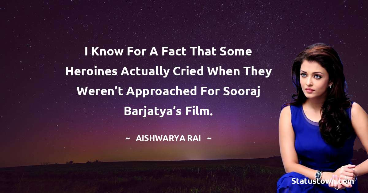 Aishwarya Rai Quotes - I know for a fact that some heroines actually cried when they weren't approached for Sooraj Barjatya's film.