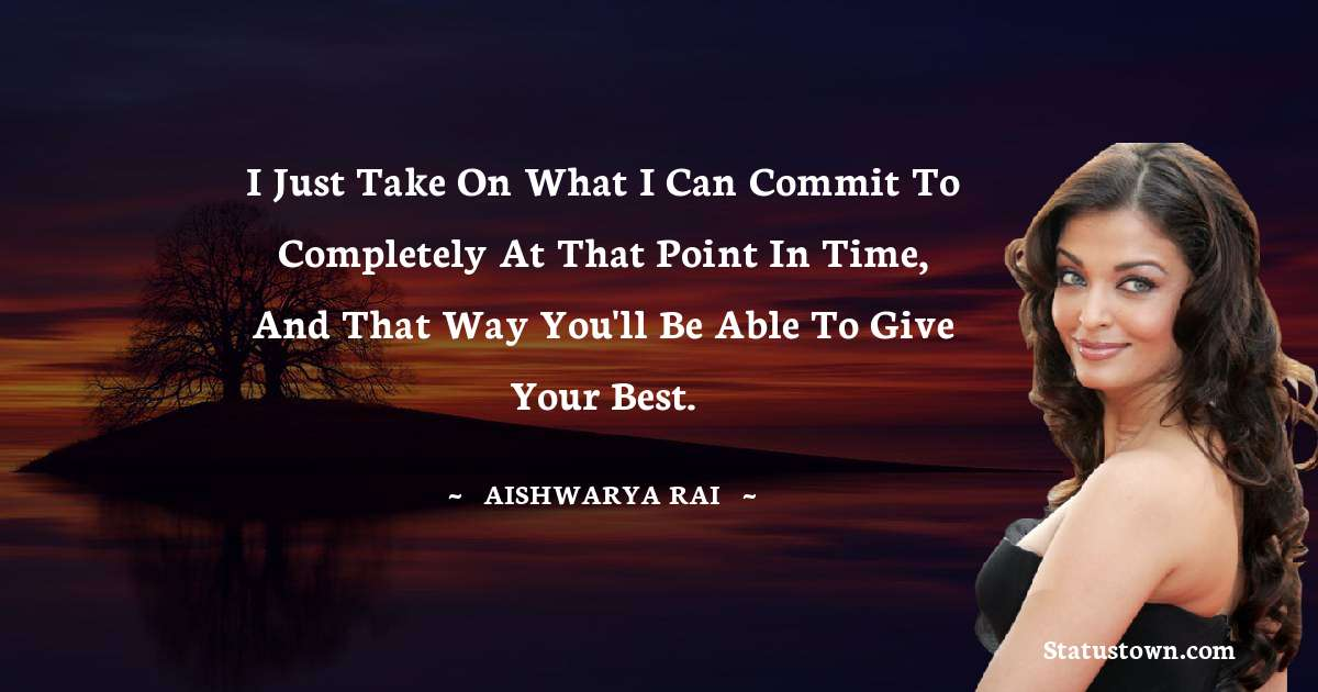 Aishwarya Rai Quotes - I just take on what I can commit to completely at that point in time, and that way you'll be able to give your best.