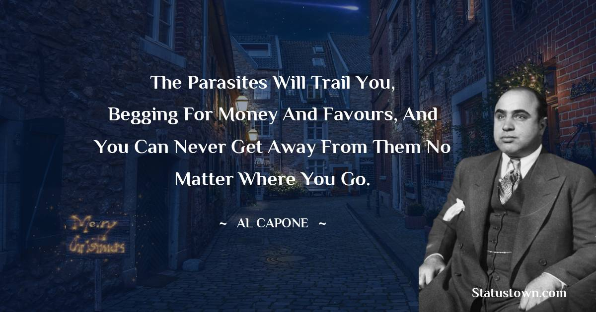 The parasites will trail you, begging for money and favours, and you can never get away from them no matter where you go.