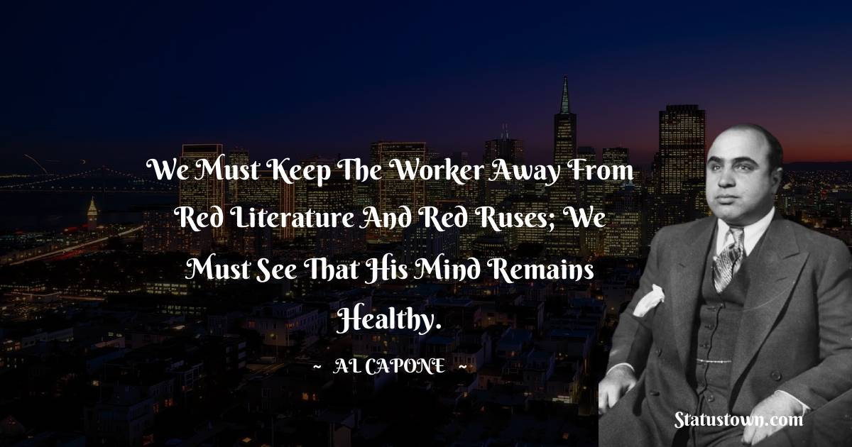 al capone Quotes - We must keep the worker away from red literature and red ruses; we must see that his mind remains healthy.
