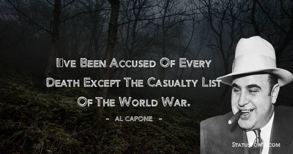 al capone Quotes - I've been accused of every death except the casualty list of the World War.