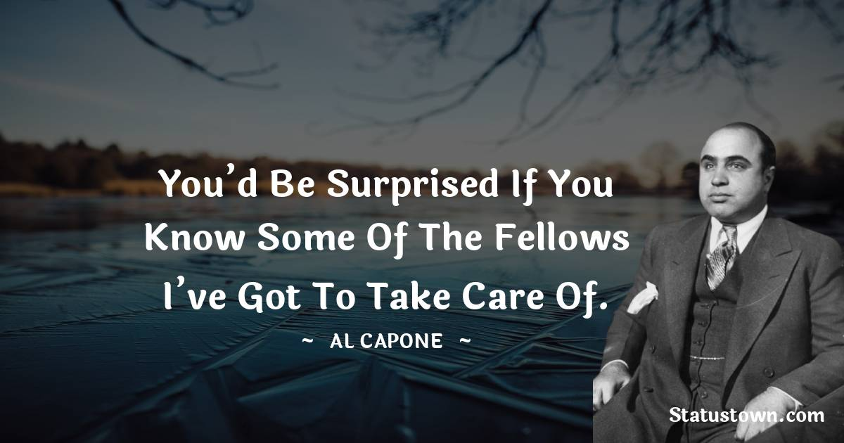 al capone Quotes - You'd be surprised if you know some of the fellows I've got to take care of.