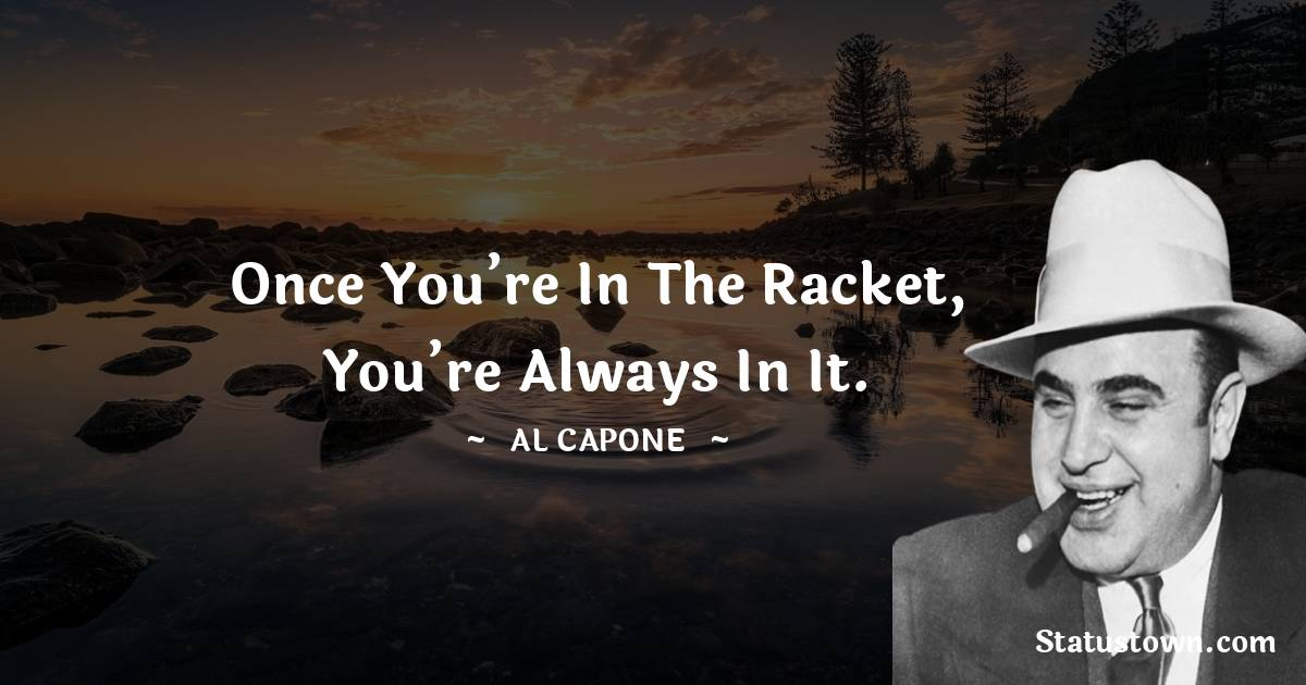 al capone Quotes - Once you're in the racket, you're always in it.