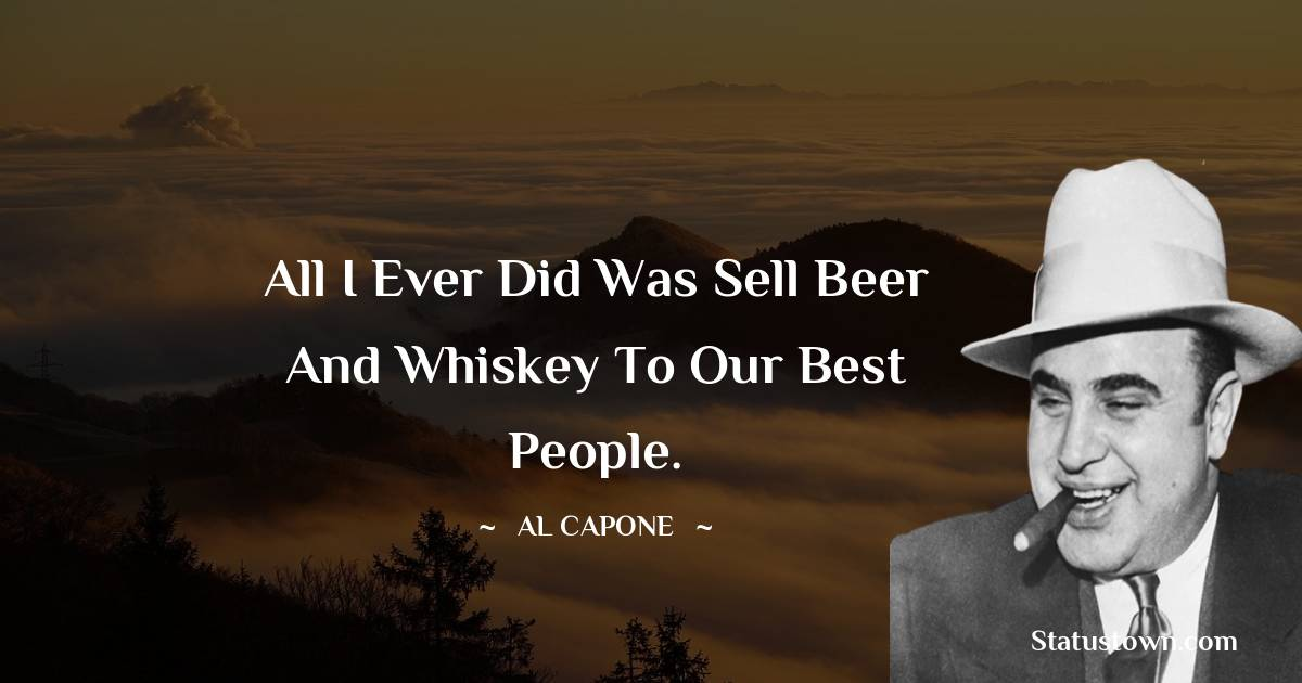 al capone Quotes - All I ever did was sell beer and whiskey to our best people.