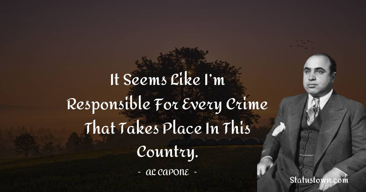 al capone Quotes - It seems like I'm responsible for every crime that takes place in this country.
