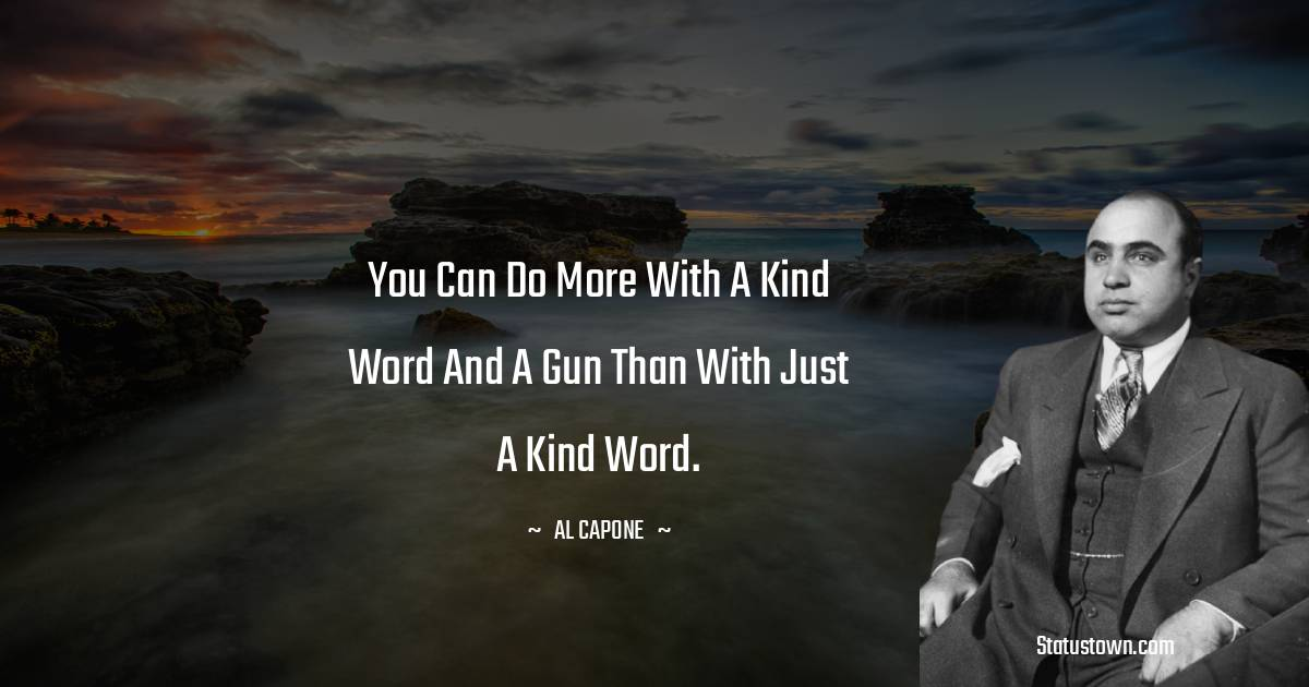 al capone Quotes - You can do more with a kind word and a gun than with just a kind word.