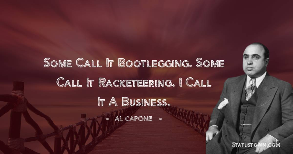 al capone Quotes - Some call it bootlegging. Some call it racketeering. I call it a business.