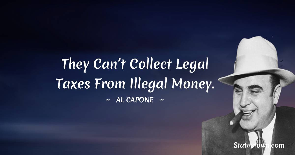 They can't collect legal taxes from illegal money.