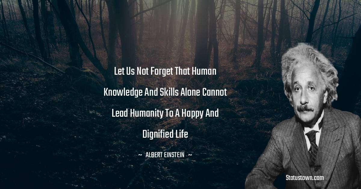 Albert Einstein  Quotes - Let us not forget that human knowledge and skills alone cannot lead humanity to a happy and dignified life