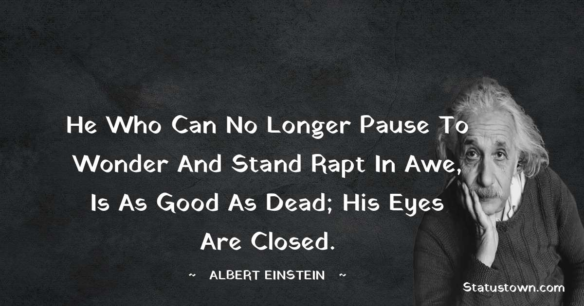 Albert Einstein  Quotes - He who can no longer pause to wonder and stand rapt in awe, is as good as dead; his eyes are closed.