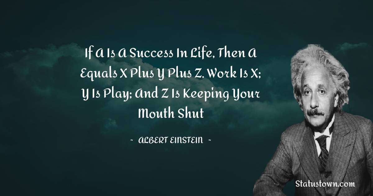 If A is a success in life, then A equals x plus y plus z. Work is x; y is play; and z is keeping your mouth shut