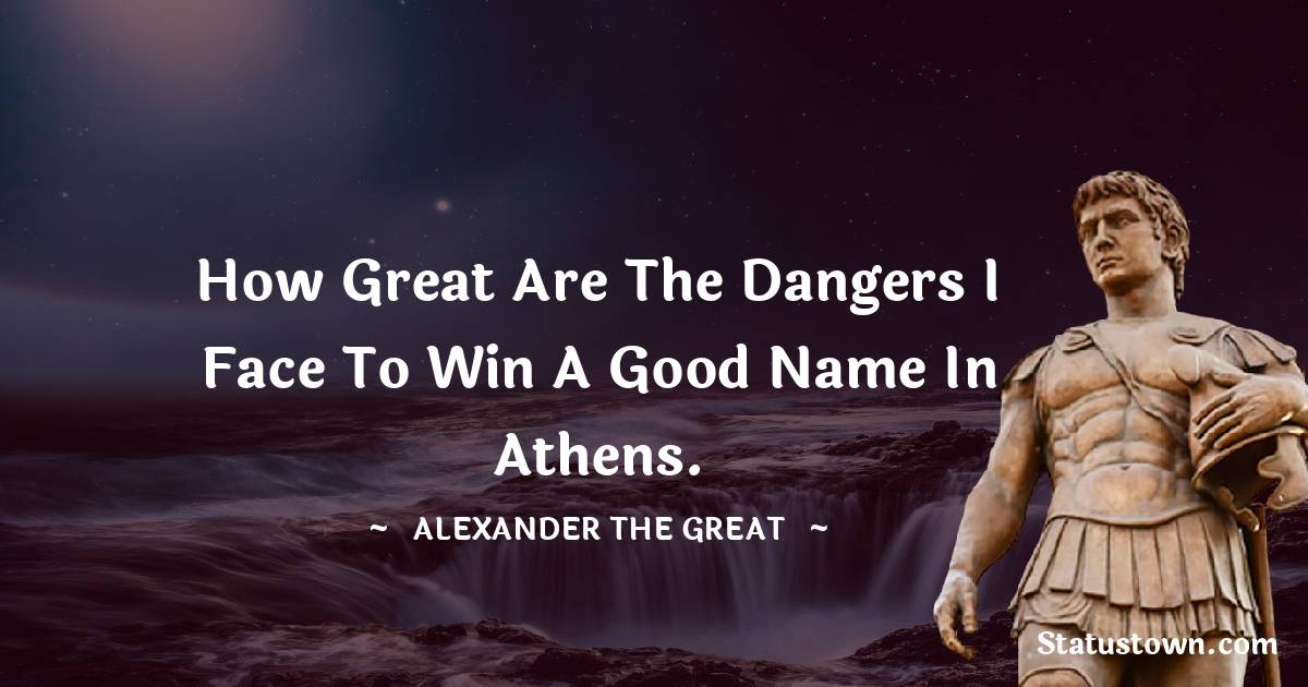 Alexander the Great Quotes - How great are the dangers I face to win a good name in Athens.