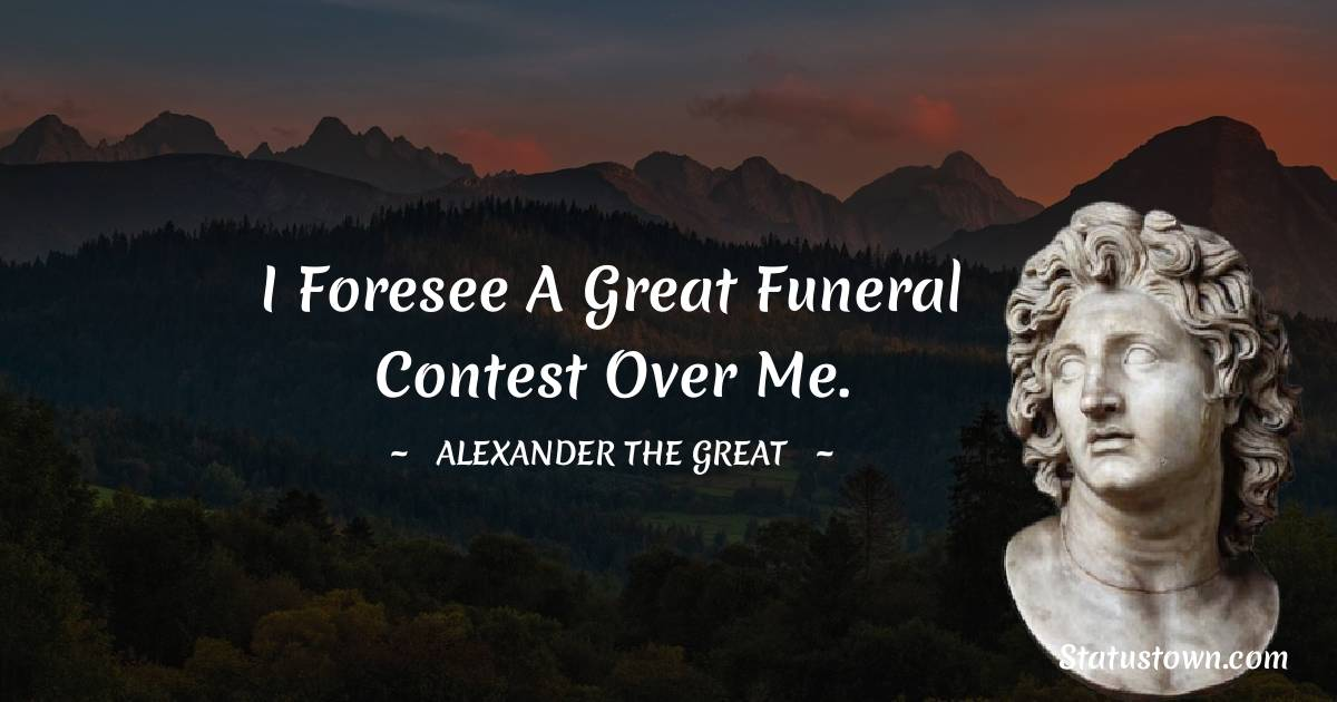 I foresee a great funeral contest over me.