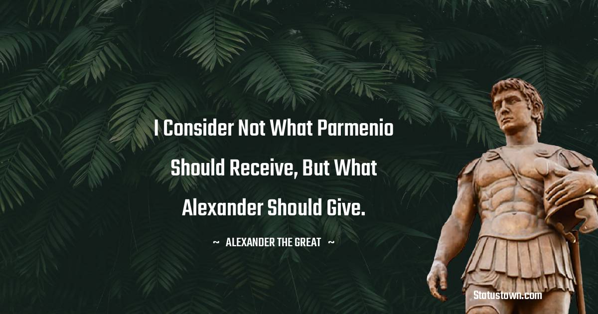 Alexander the Great Quotes - I consider not what Parmenio should receive, but what Alexander should give.