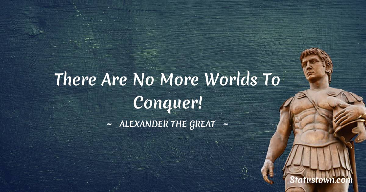 Alexander the Great Quotes - There are no more worlds to conquer!