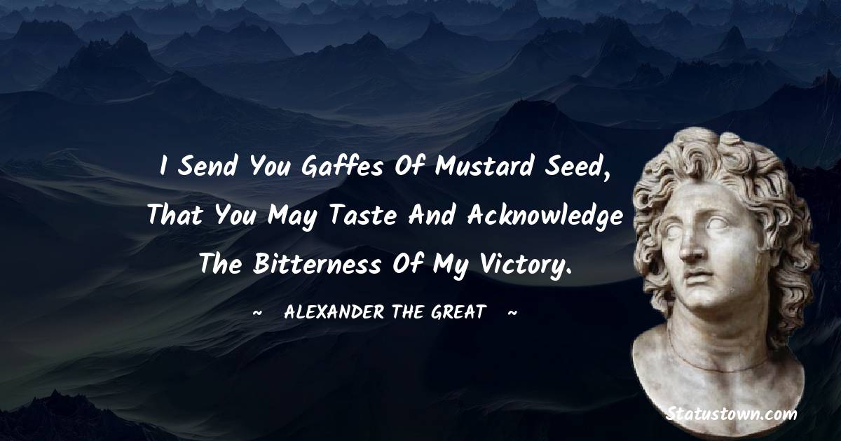 Alexander the Great Quotes - I send you gaffes of mustard seed, that you may taste and acknowledge the bitterness of my victory.
