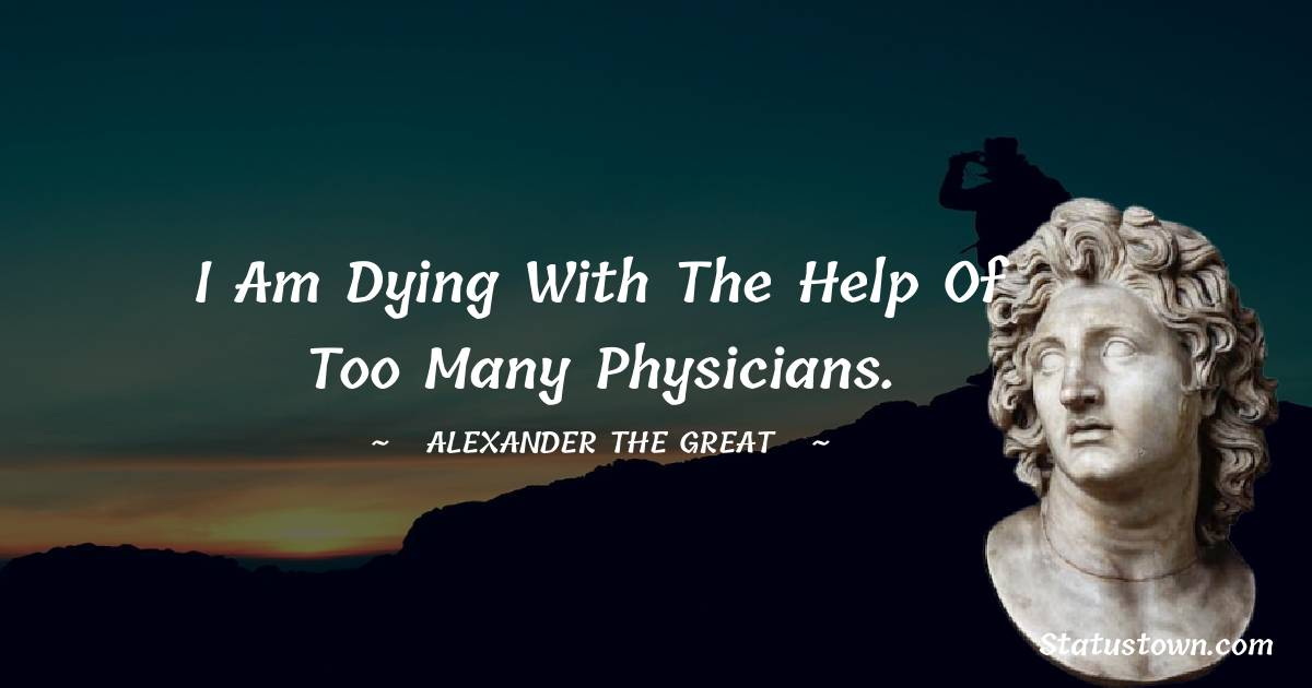 Alexander the Great Quotes - I am dying with the help of too many physicians.