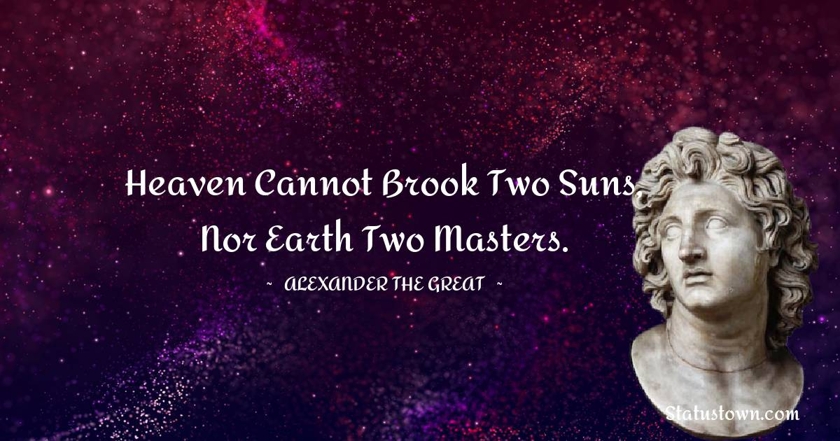 Alexander the Great Quotes - Heaven cannot brook two suns, nor earth two masters.