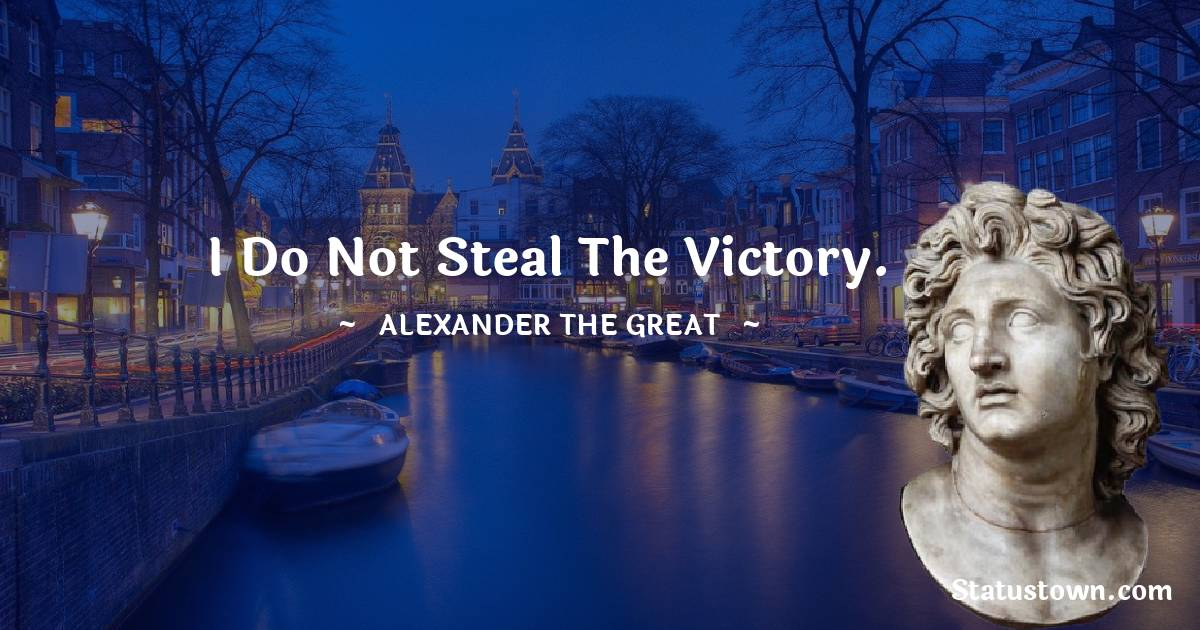 Alexander the Great Quotes - I do not steal the victory.