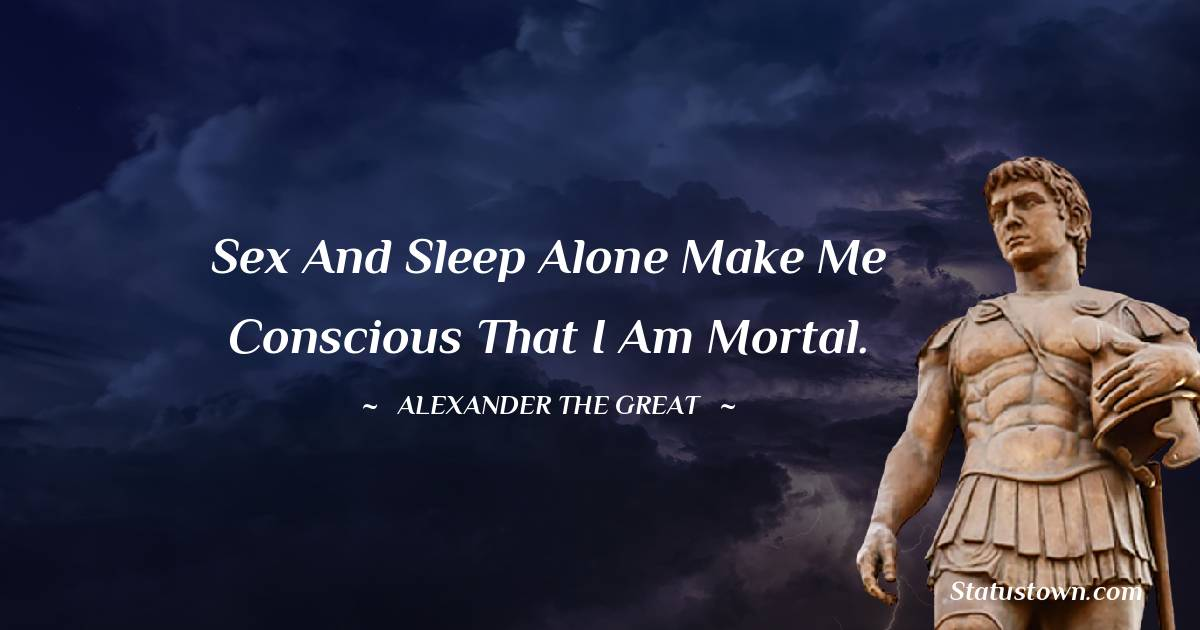Alexander the Great Quotes - Sex and sleep alone make me conscious that I am mortal.