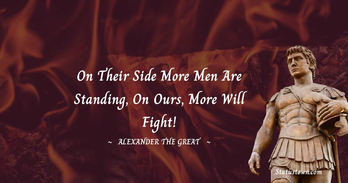 Alexander the Great Quotes - On their side more men are standing, on ours, more will fight!