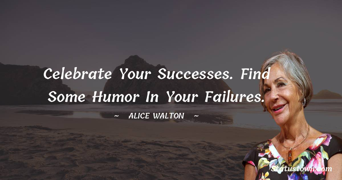Celebrate your successes. Find some humor in your failures.